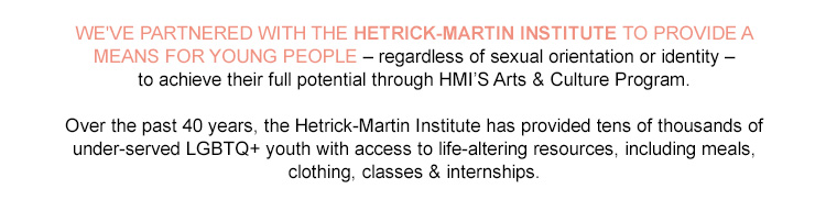WE'VE PARTNERED WITH THE HETRICK-MARTIN INSTITUTE TO PROVIDE A MEANS FOR YOUNG PEOPLE regardless of sexual orientation or identity to achieve their full potential through hmi's arts and culture program. Over the past 40 years, the hetrick-martin institute has provided tens of thousands of under-served lgbtq+ youth with access to life-altering resources, including meals,   clothing, classes and; internships.