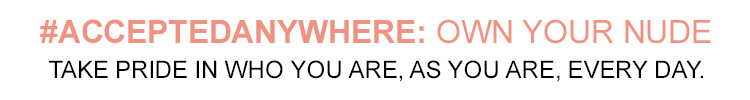 #ACCEPTEDANYWHERE: OWN YOUR NUDE. TAKE PRIDE IN WHO YOU ARE, AS YOU ARE EVERY DAY